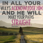 In-all-your-ways-acknowledge-him-and-he-will-make-your-paths-straight - Copy